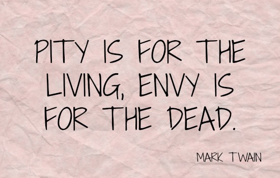 PITY IS FOR THE LIVING ENVY IS FOR THE DEAD
